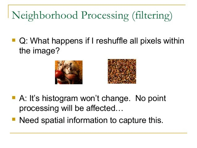 Neighborhood Processing (filtering) Q: What happens if I reshuffle all pixels withinthe image? A: It's histogram won't c...