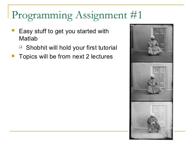 Programming Assignment #1 Easy stuff to get you started withMatlab Shobhit will hold your first tutorial Topics will be...