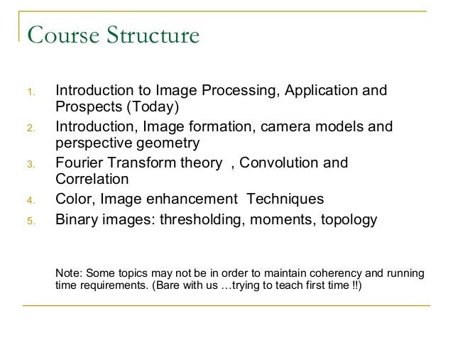 Course Structure1. Introduction to Image Processing, Application andProspects (Today)2. Introduction, Image formation, cam...