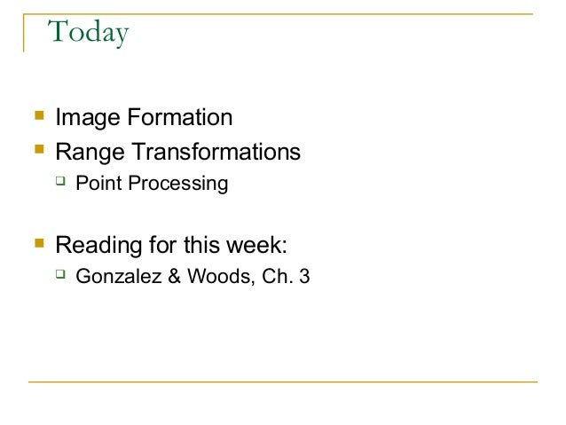 Today Image Formation Range Transformations Point Processing Reading for this week: Gonzalez & Woods, Ch. 3