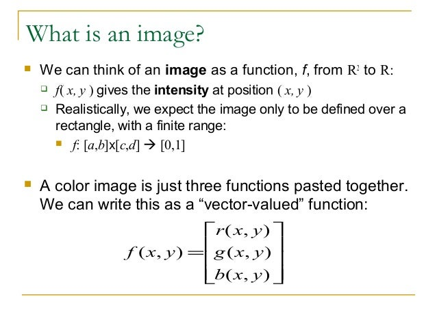 What is an image? We can think of an image as a function, f, from R2to R: f( x, y ) gives the intensity at position ( x,...