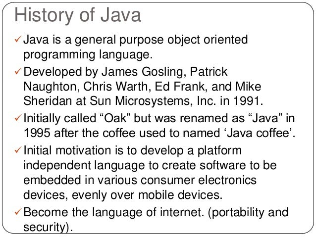 History of Java Java is a general purpose object oriented programming language. Developed by James Gosling, Patrick Naug...