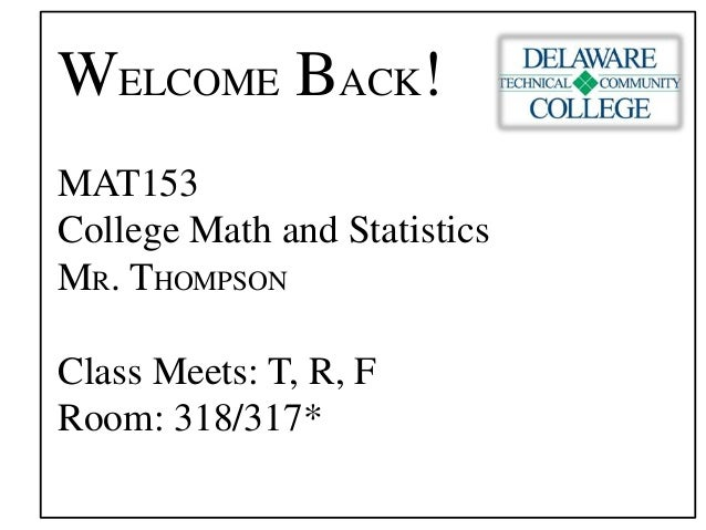 WELCOME BACK! MAT153 College Math and Statistics MR. THOMPSON Class Meets: T, R, F Room: 318/317*