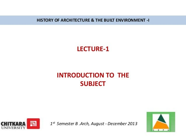 HISTORY OF ARCHITECTURE & THE BUILT ENVIRONMENT -I LECTURE-1 INTRODUCTION TO THE SUBJECT 1st Semester B .Arch, August - De...
