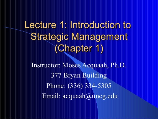 Lecture 1: Introduction to Strategic Management (Chapter 1) Instructor: Moses Acquaah, Ph.D. 377 Bryan Building Phone: (33...