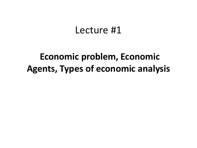 Lecture #1 Economic problem, Economic Agents, Types of economic analysis