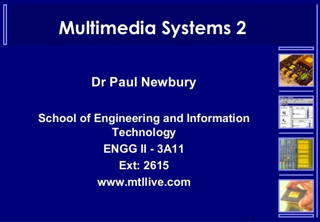 Multimedia Systems 2 Dr Paul Newbury School of Engineering and Information Technology ENGG II - 3A11 Ext: 2615 www.mtllive...