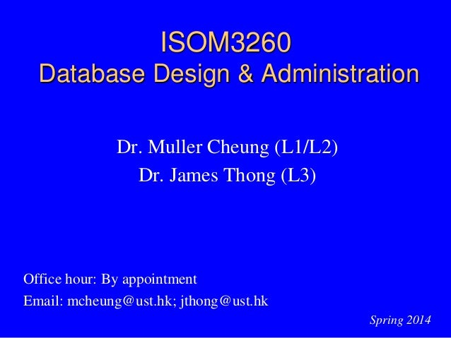 ISOM3260 Database Design & Administration Dr. Muller Cheung (L1/L2) Dr. James Thong (L3) Office hour: By appointment Email...