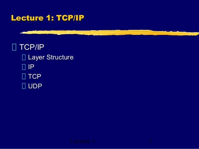 Lecture 1 1 Lecture 1: TCP/IP TCP/IP Layer Structure IP TCP UDP