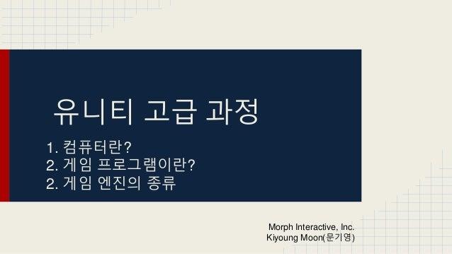 유니티 고급 과정 1. 컴퓨터란? 2. 게임 프로그램이란? 2. 게임 엔진의 종류 Morph Interactive, Inc. Kiyoung Moon(문기영)