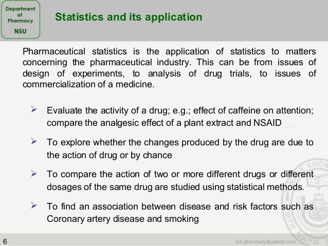 application of statistics in pharmaceutical industry The pharmaceutical industry discovers, develops, produces, and markets drugs or pharmaceutical drugs for use as medications pharmaceutical companies may deal in generic or brand medications and medical devices they are subject to a variety of laws and regulations that govern the patenting, testing, safety, efficacy and marketing of drugs.
