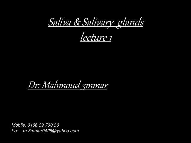 Saliva & Salivary glands lecture 1 Dr: Mahmoud 3mmar Mobile: 0106 39 700 30 f.b: m.3mmar9428@yahoo.com