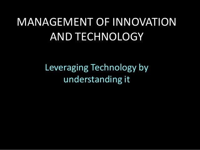MANAGEMENT OF INNOVATION AND TECHNOLOGY Leveraging Technology by understanding it