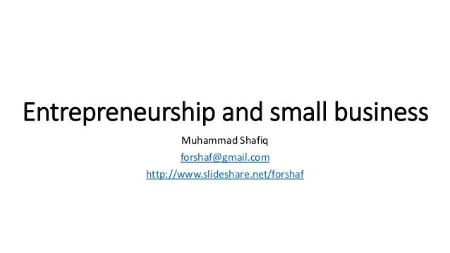 Entrepreneurship and small business Muhammad Shafiq forshaf@gmail.com http://www.slideshare.net/forshaf