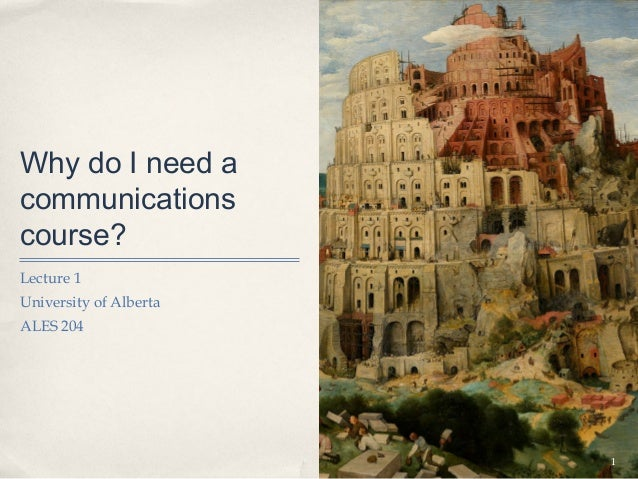 Why do I need acommunicationscourse?Lecture 1University of AlbertaALES 204                        1