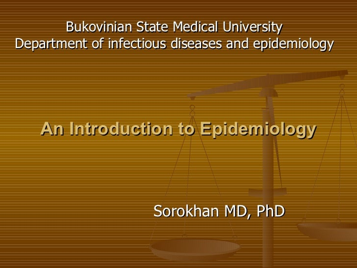 An Introduction to Epidemiology Sorokhan MD, PhD Bukovinian State Medical University Department of infectious diseases and...
