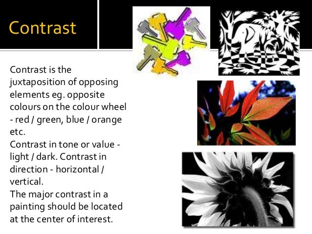Contrast Contrast is the juxtaposition of opposing elements eg. opposite colours on the colour wheel - red / green, blue /...