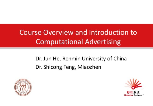 Course Overview and Introduction to Computational Advertising Dr. Jun He, Renmin University of China Dr. Shicong Feng, Mia...