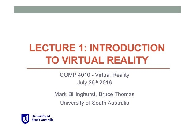 LECTURE 1: INTRODUCTION TO VIRTUAL REALITY COMP 4010 - Virtual Reality July 26th 2016 Mark Billinghurst, Bruce Thomas Univ...