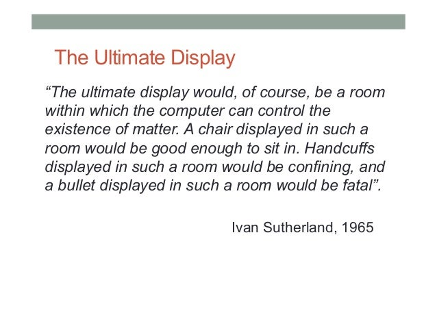 """The Ultimate Display """"The ultimate display would, of course, be a room within which the computer can control the existence..."""