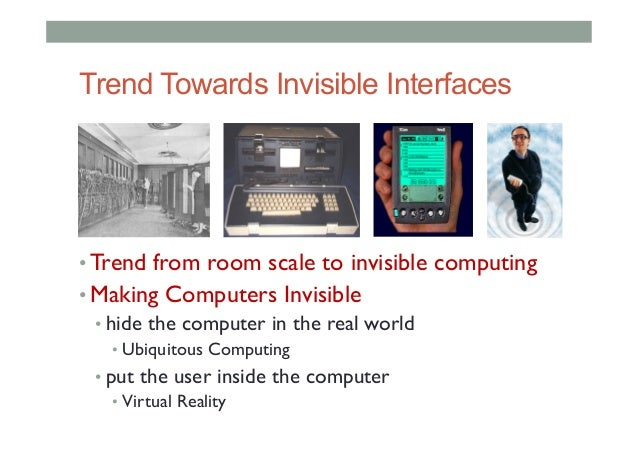 Trend Towards Invisible Interfaces •Trend from room scale to invisible computing •Making Computers Invisible •hide the ...