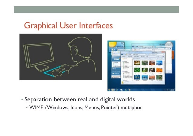 Graphical User Interfaces •Separation between real and digital worlds • WIMP (Windows, Icons, Menus, Pointer) metaphor