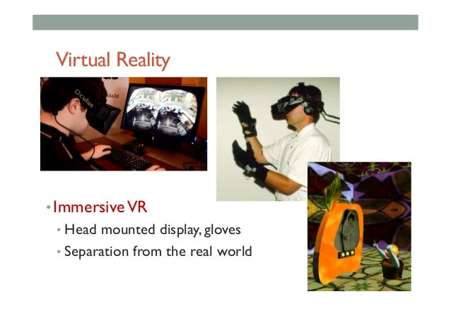 Virtual Reality •ImmersiveVR •Head mounted display, gloves •Separation from the real world