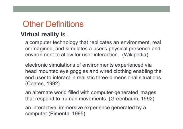 Other Definitions Virtual reality is.. a computer technology that replicates an environment, real or imagined, and simulat...