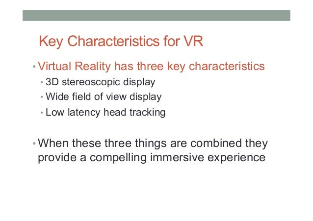 Key Characteristics for VR •Virtual Reality has three key characteristics •3D stereoscopic display •Wide field of view ...