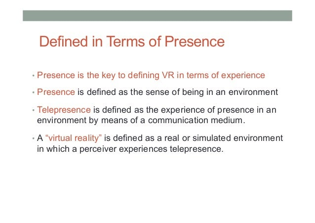 Defined in Terms of Presence • Presence is the key to defining VR in terms of experience • Presence is defined as the se...