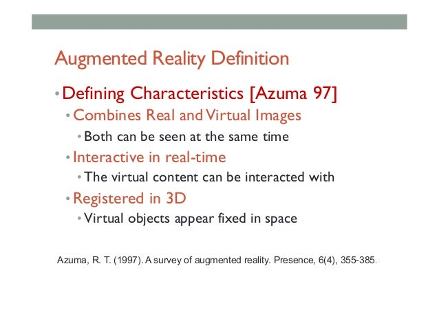 Augmented Reality Definition •Defining Characteristics [Azuma 97] •Combines Real andVirtual Images •Both can be seen at...