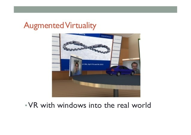 AugmentedVirtuality •VR with windows into the real world