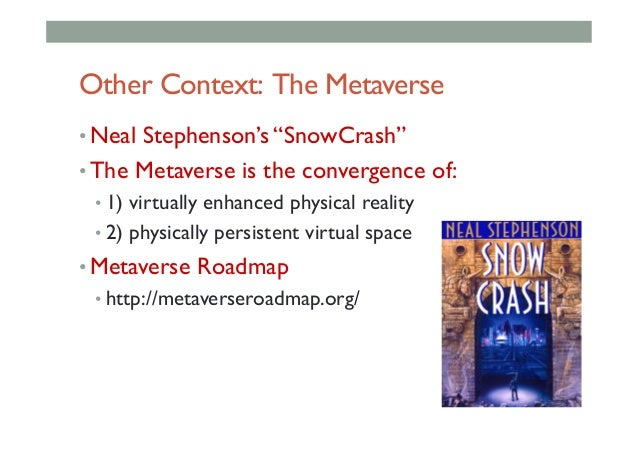 """Other Context: The Metaverse •Neal Stephenson's """"SnowCrash"""" •The Metaverse is the convergence of: •1) virtually enhance..."""