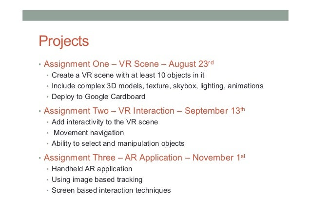 Projects • Assignment One – VR Scene – August 23rd • Create a VR scene with at least 10 objects in it • Include complex...
