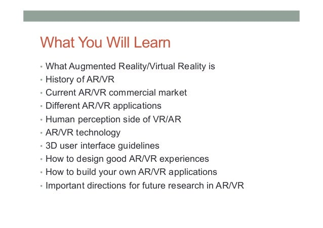 What You Will Learn • What Augmented Reality/Virtual Reality is • History of AR/VR • Current AR/VR commercial market •...