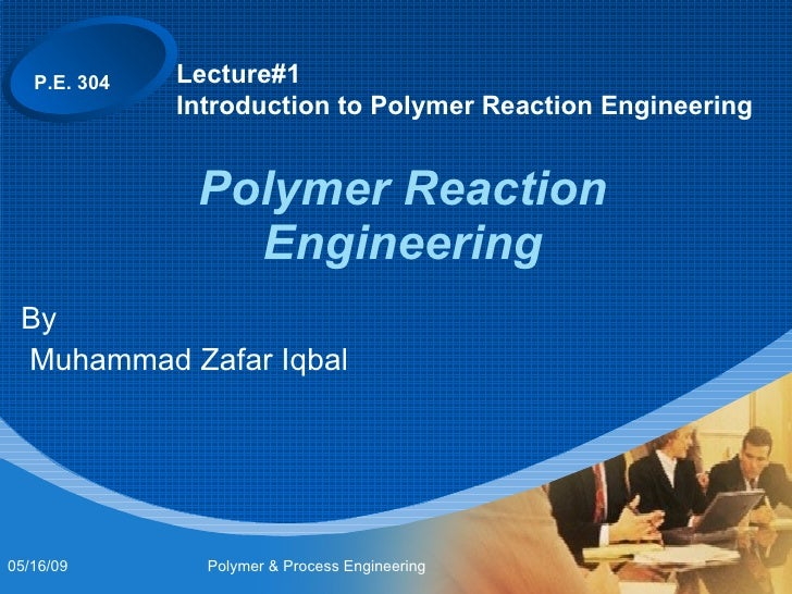 Polymer Reaction Engineering By Muhammad Zafar Iqbal Lecture#1 Introduction to Polymer Reaction Engineering P.E. 304 06/10...