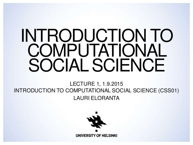 INTRODUCTION TO COMPUTATIONAL SOCIAL SCIENCE LECTURE 1, 1.9.2015 INTRODUCTION TO COMPUTATIONAL SOCIAL SCIENCE (CSS01) LAUR...