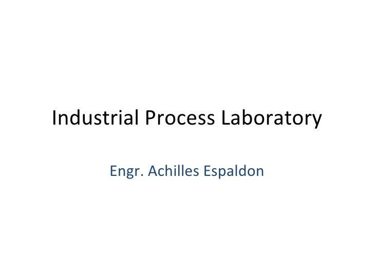 Industrial Process Laboratory Engr. Achilles Espaldon