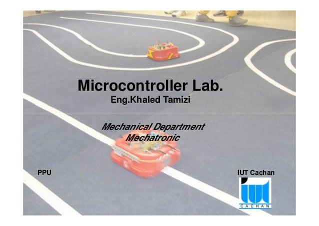 Microcontroller Lab. Eng.Khaled Tamizi  Mechanical Department Mechatronic  PPU  IUT Cachan  Project Pedagogy approach of M...