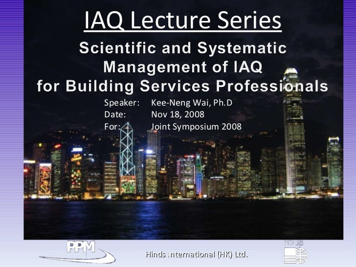 Hinds International (HK) Ltd. IAQ Lecture Series Speaker:   Kee-Neng Wai, Ph.D Date:    Nov 18, 2008 For:    Joint Symposi...