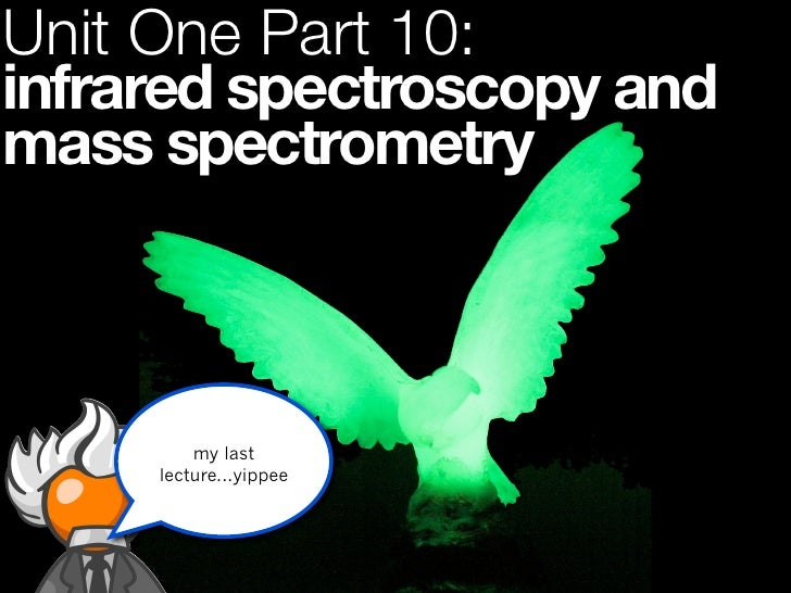 Unit One Part 10:infrared spectroscopy andmass spectrometry         my last     lecture...yippee