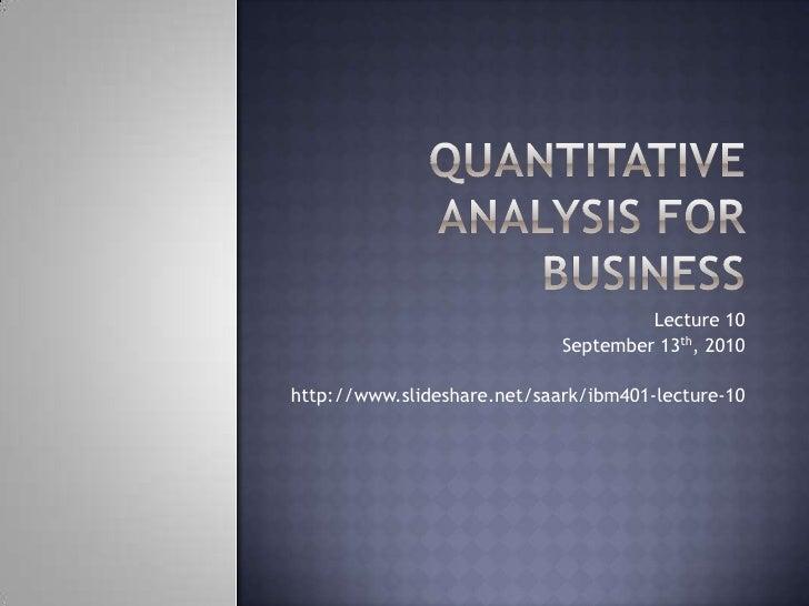 Quantitative Analysis for Business<br />Lecture 10<br />September 13th, 2010<br />http://www.slideshare.net/saark/ibm401-l...