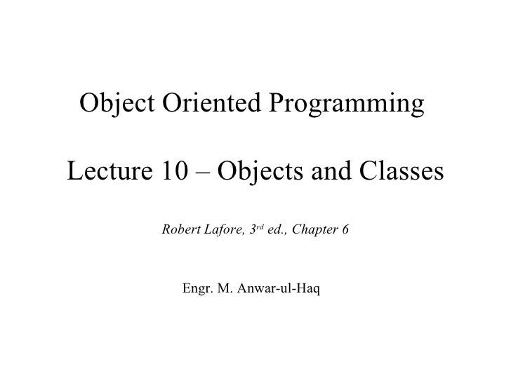 Object Oriented ProgrammingLecture 10 – Objects and Classes        Robert Lafore, 3rd ed., Chapter 6           Engr. M. An...