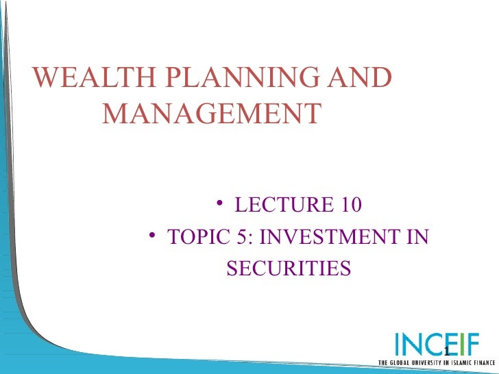 WEALTH PLANNING AND   MANAGEMENT            • LECTURE 10      • TOPIC 5: INVESTMENT IN             SECURITIES             ...