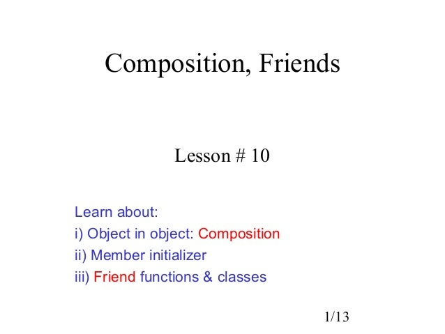 Composition, Friends               Lesson # 10Learn about:i) Object in object: Compositionii) Member initializeriii) Frien...