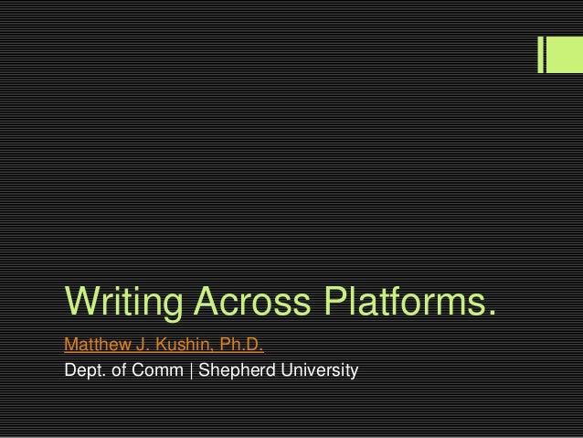 Writing Across Platforms.Matthew J. Kushin, Ph.D.Dept. of Comm | Shepherd University