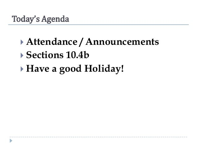 Today's Agenda  Attendance  / Announcements  Sections 10.4b  Have a good Holiday!
