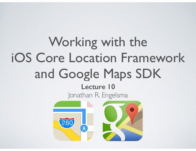 Working with the iOS Core Location Framework and Google Maps SDK Lecture 10 Jonathan R. Engelsma