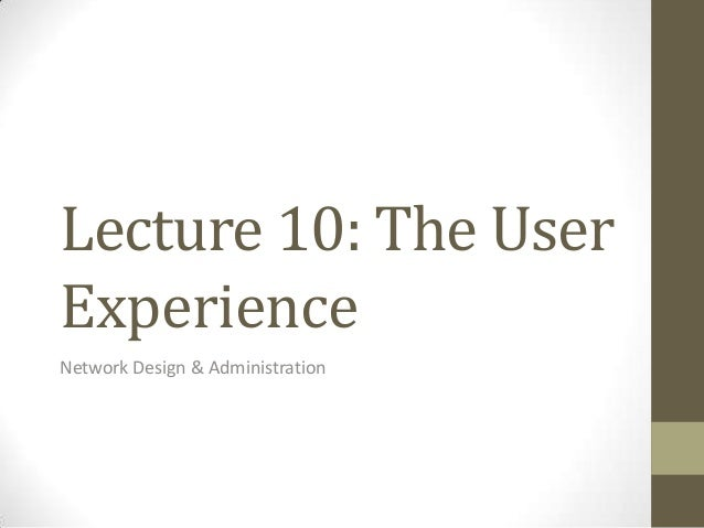 Lecture 10: The UserExperienceNetwork Design & Administration