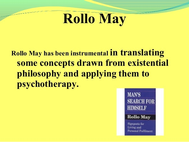 rollo may theory Rollo may proposed an existential developmental model although humanism was the initial paradigm for existential theory, existentialism built on humanistic respect for the individual existential theory, however.